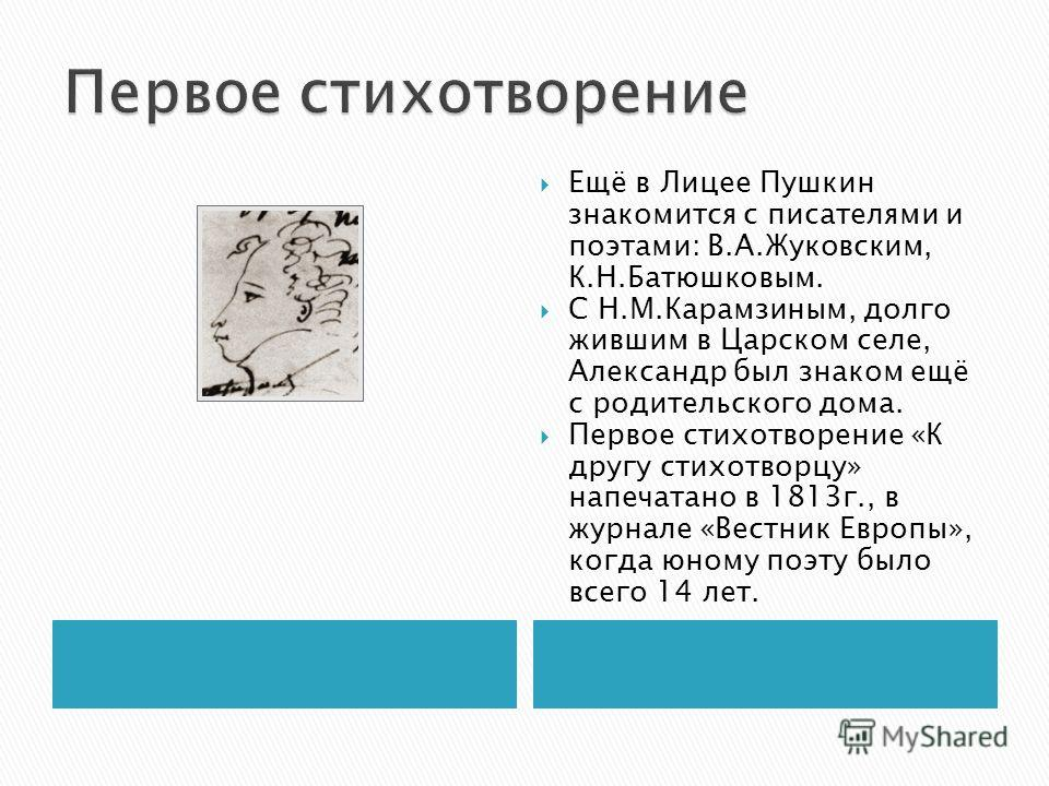Ещё в Лицее Пушкин знакомится с писателями и поэтами: В.А.Жуковским, К.Н.Батюшковым. С Н.М.Карамзиным, долго жившим в Царском селе, Александр был знаком ещё с родительского дома. Первое стихотворение «К другу стихотворцу» напечатано в 1813г., в журна