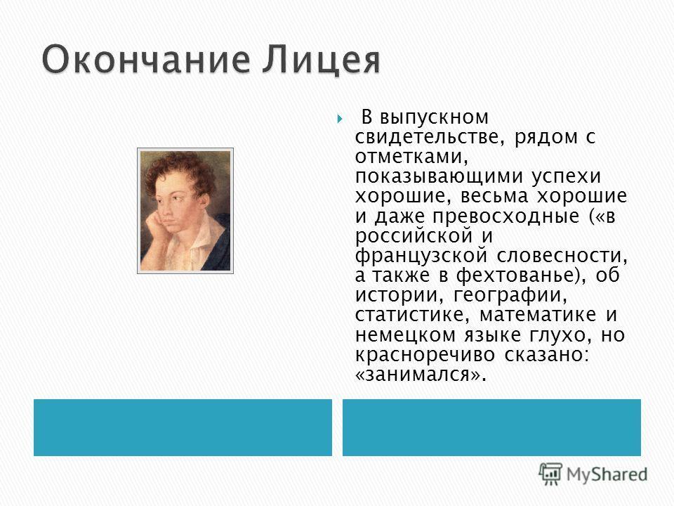 В выпускном свидетельстве, рядом с отметками, показывающими успехи хорошие, весьма хорошие и даже превосходные («в российской и французской словесности, а также в фехтованье), об истории, географии, статистике, математике и немецком языке глухо, но к