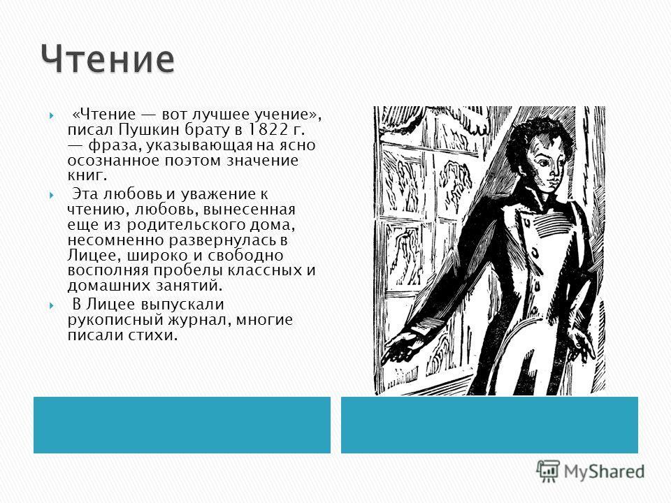 «Чтение вот лучшее учение», писал Пушкин брату в 1822 г. фраза, указывающая на ясно осознанное поэтом значение книг. Эта любовь и уважение к чтению, любовь, вынесенная еще из родительского дома, несомненно развернулась в Лицее, широко и свободно восп