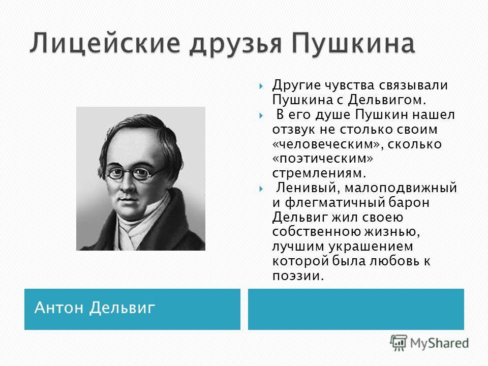 Антон Дельвиг Другие чувства связывали Пушкина с Дельвигом. В его душе Пушкин нашел отзвук не столько своим «человеческим», сколько «поэтическим» стремлениям. Ленивый, малоподвижный и флегматичный барон Дельвиг жил своею собственною жизнью, лучшим ук