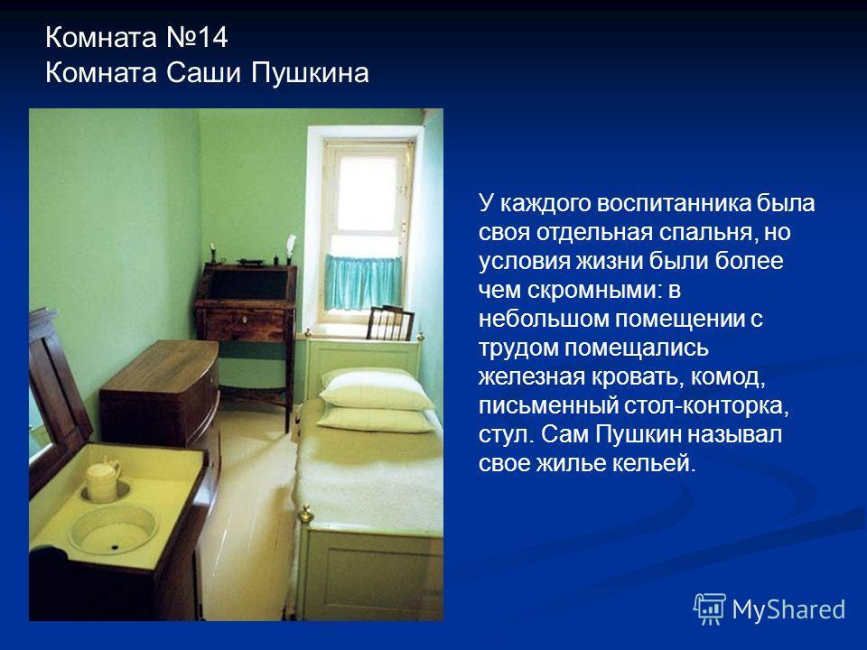 У каждого воспитанника была своя отдельная спальня, но условия жизни были более чем скромными: в небольшом помещении с трудом помещались железная кровать, комод, письменный стол-конторка, стул. Сам Пушкин называл свое жилье кельей. Комната 14 Комната