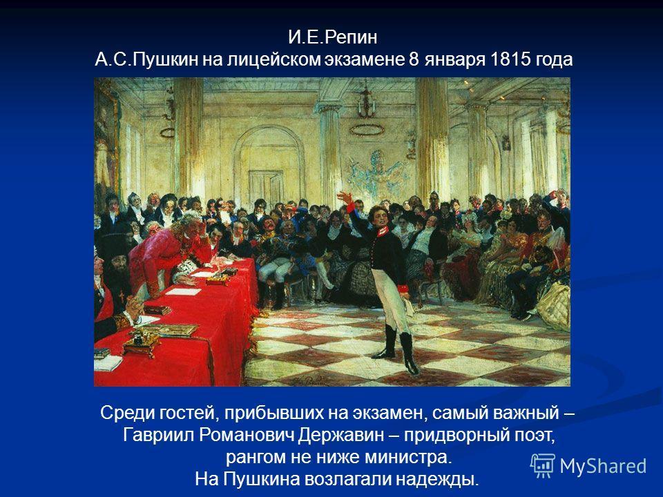 И.Е.Репин А.С.Пушкин на лицейском экзамене 8 января 1815 года Среди гостей, прибывших на экзамен, самый важный – Гавриил Романович Державин – придворный поэт, рангом не ниже министра. На Пушкина возлагали надежды.