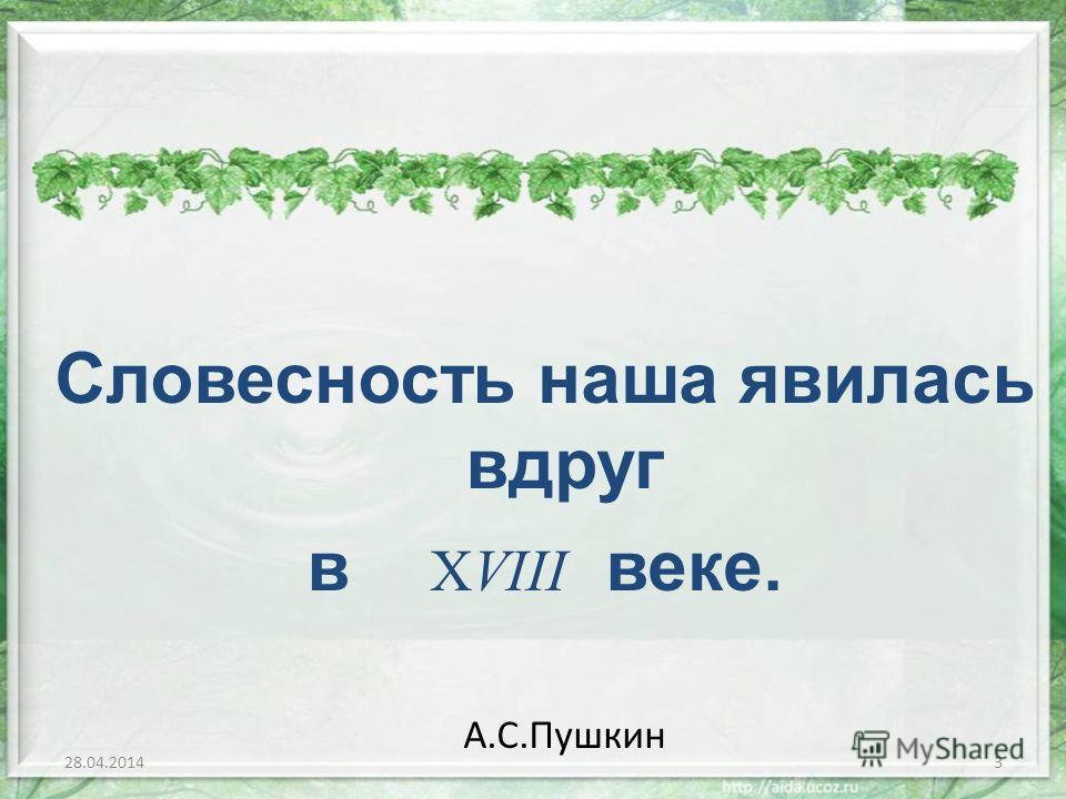Словесность наша явилась вдруг в XVIII веке. А.С.Пушкин 28.04.20143