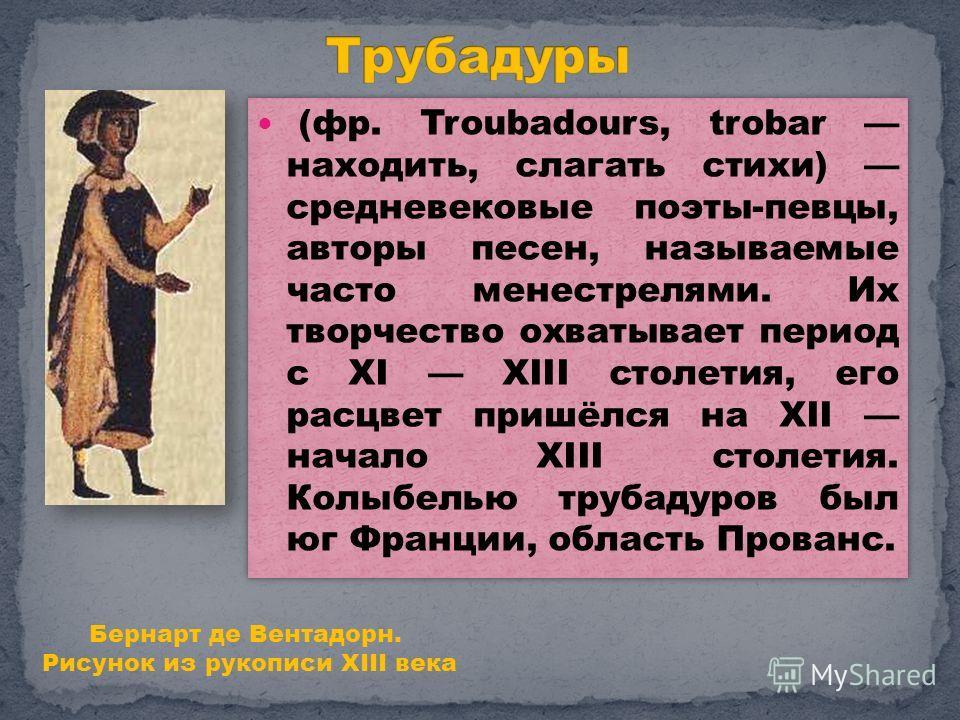 (фр. Troubadours, trobar находить, слагать стихи) средневековые поэты-певцы, авторы песен, называемые часто менестрелями. Их творчество охватывает период с XI XIII столетия, его расцвет пришёлся на XII начало XIII столетия. Колыбелью трубадуров был ю