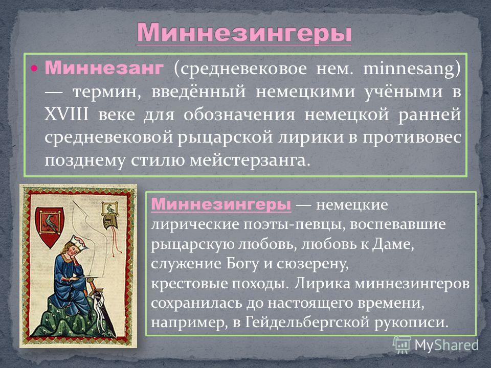 Миннезанг (средневековое нем. minnesang) термин, введённый немецкими учёными в XVIII веке для обозначения немецкой ранней средневековой рыцарской лирики в противовес позднему стилю мейстерзанга. Миннезингеры немецкие лирические поэты-певцы, воспевавш