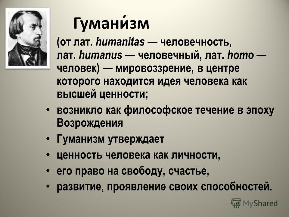Гумани́зм (от лат. humanitas человечность, лат. humanus человечный, лат. homo человек) мировоззрение, в центре которого находится идея человека как высшей ценности; возникло как философское течение в эпоху Возрождения Гуманизм утверждает ценность чел