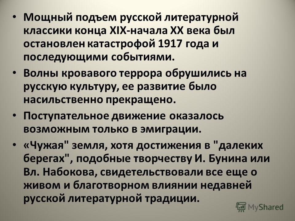 Мощный подъем русской литературной классики конца ХIХ-начала XX века был остановлен катастрофой 1917 года и последующими событиями. Волны кровавого террора обрушились на русскую культуру, ее развитие было насильственно прекращено. Поступательное движ