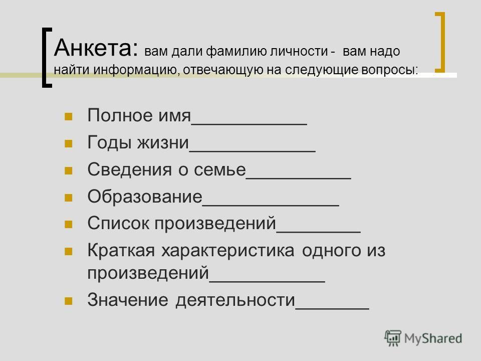 Анкета: вам дали фамилию личности - вам надо найти информацию, отвечающую на следующие вопросы: Полное имя___________ Годы жизни____________ Сведения о семье__________ Образование_____________ Список произведений________ Краткая характеристика одного