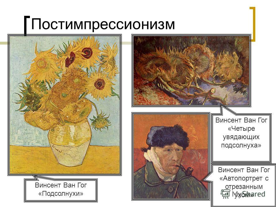 Постимпрессионизм Винсент Ван Гог «Подсолнухи» Винсент Ван Гог «Четыре увядающих подсолнуха» Винсент Ван Гог «Автопортрет с отрезанным ухом»