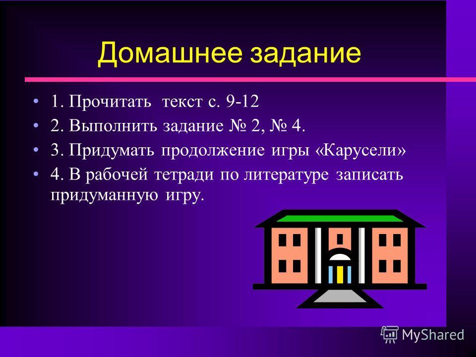 Домашнее задание 1. Прочитать текст с. 9-12 2. Выполнить задание 2, 4. 3. Придумать продолжение игры «Карусели» 4. В рабочей тетради по литературе записать придуманную игру.