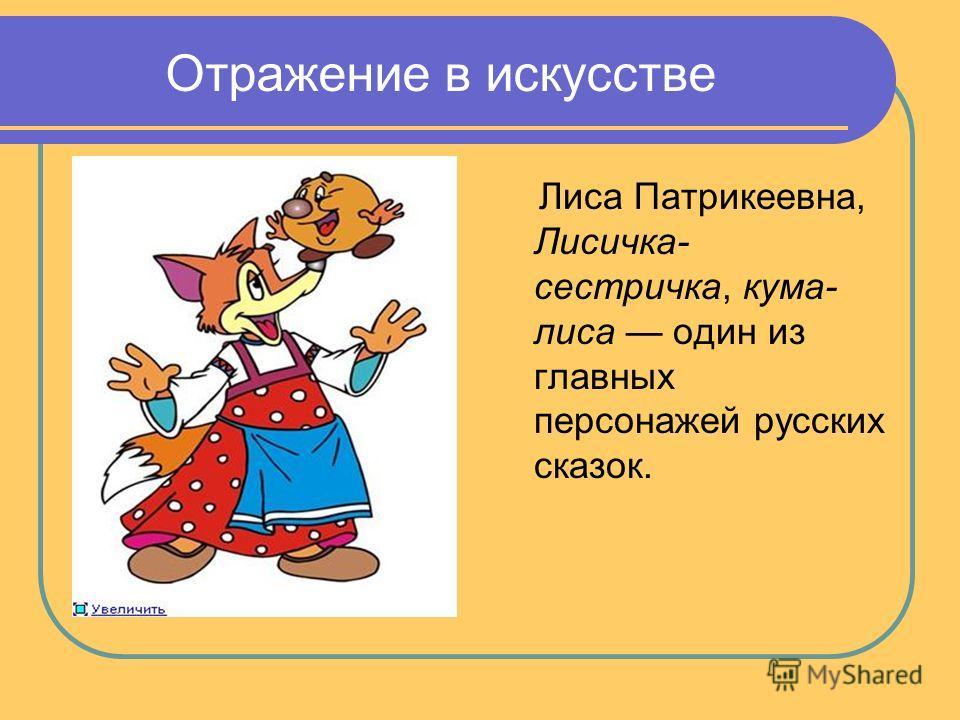 Отражение в искусстве Лиса Патрикеевна, Лисичка- сестричка, кума- лиса один из главных персонажей русских сказок.
