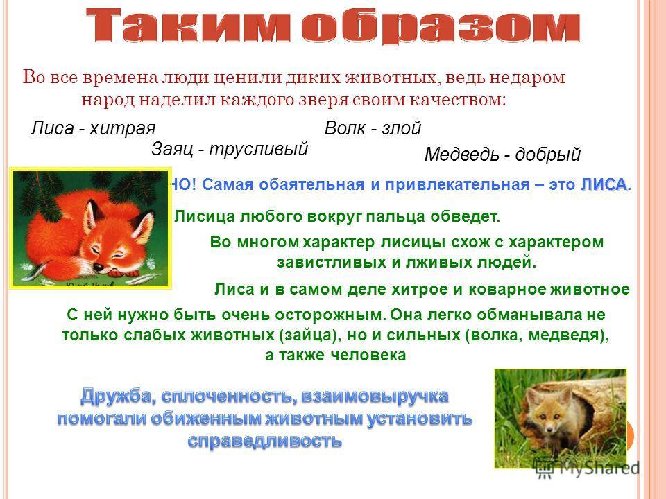 Во все времена люди ценили диких животных, ведь недаром народ наделил каждого зверя своим качеством: ЛИСА НО! Самая обаятельная и привлекательная – это ЛИСА. Лиса - хитраяВолк - злой Заяц - трусливый Медведь - добрый Лисица любого вокруг пальца обвед