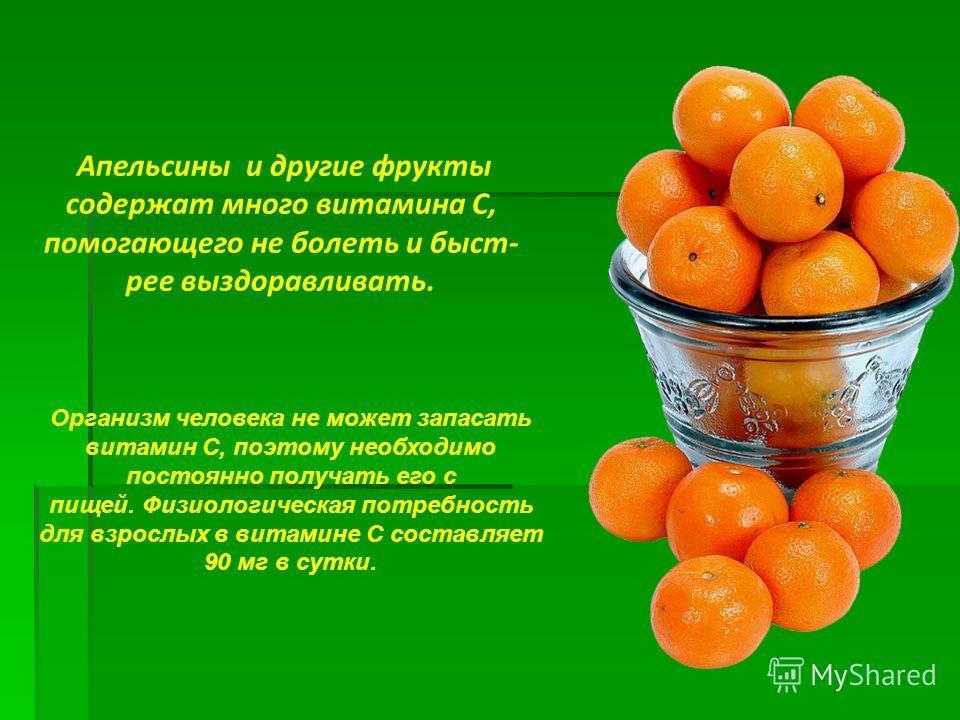 Апельсины и другие фрукты содержат много витамина С, помогающего не болеть и быст- рее выздоравливать. Организм человека не может запасать витамин С, поэтому необходимо постоянно получать его с пищей. Физиологическая потребность для взрослых в витами