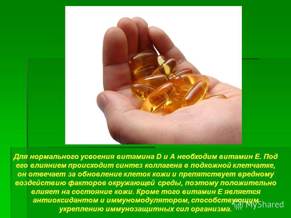 Для нормального усвоения витамина D и А необходим витамин Е. Под его влиянием происходит синтез коллагена в подкожной клетчатке, он отвечает за обновление клеток кожи и препятствует вредному воздействию факторов окружающей среды, поэтому положительно
