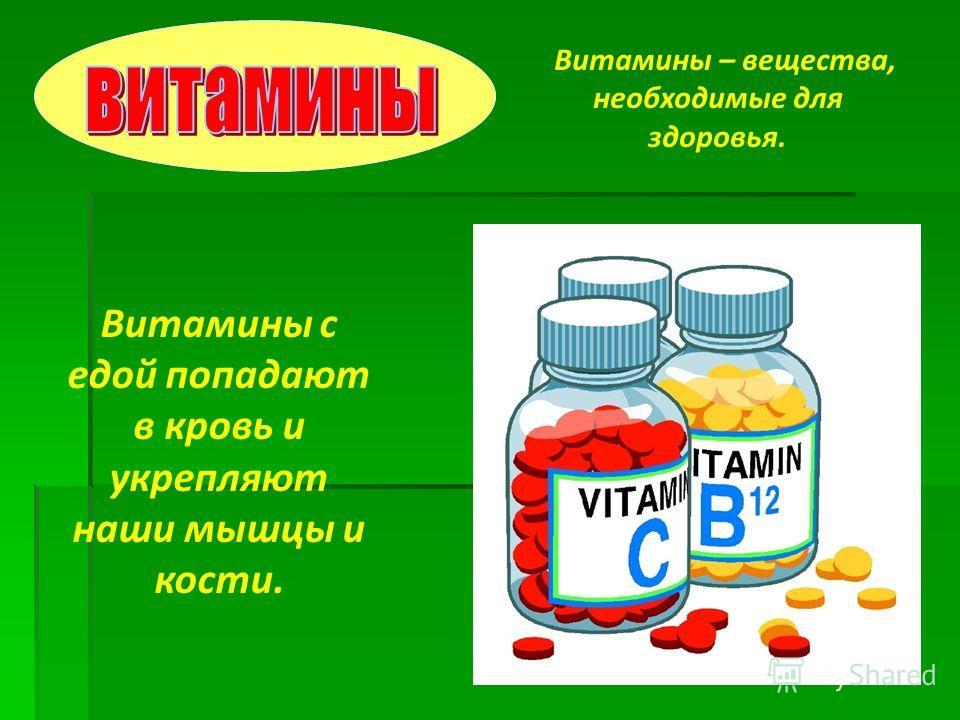 Витамины – вещества, необходимые для здоровья. Витамины с едой попадают в кровь и укрепляют наши мышцы и кости.