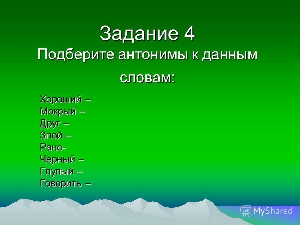 Задание 4 Подберите антонимы к данным словам: Хороший – Мокрый – Друг – Злой – Рано- Черный – Глупый – Говорить –