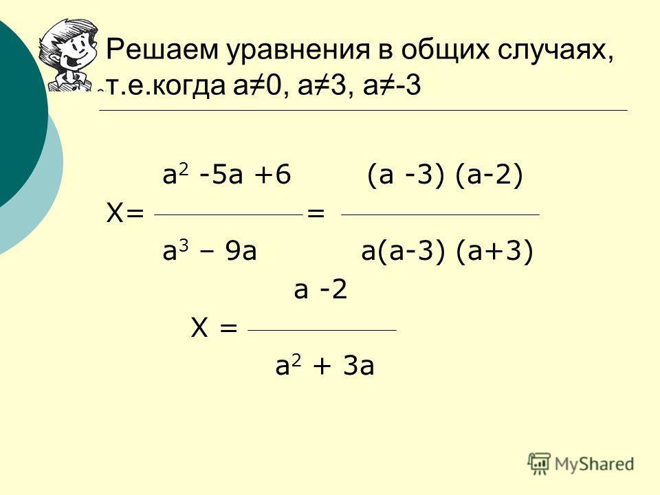 а 2 -5а +6 (а -3) (а-2) Х= = а 3 – 9а а(а-3) (а+3) а -2 Х = а 2 + 3а Решаем уравнения в общих случаях, т.е.когда а0, а3, а-3
