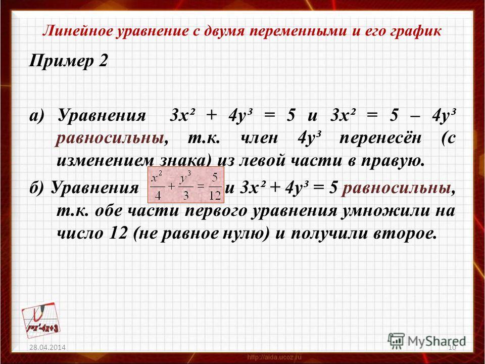 Линейное уравнение с двумя переменными и его график Пример 2 а) Уравнения 3х² + 4у³ = 5 и 3х² = 5 – 4у³ равносильны, т.к. член 4у³ перенесён (с изменением знака) из левой части в правую. б) Уравнения и 3х² + 4у³ = 5 равносильны, т.к. обе части первог