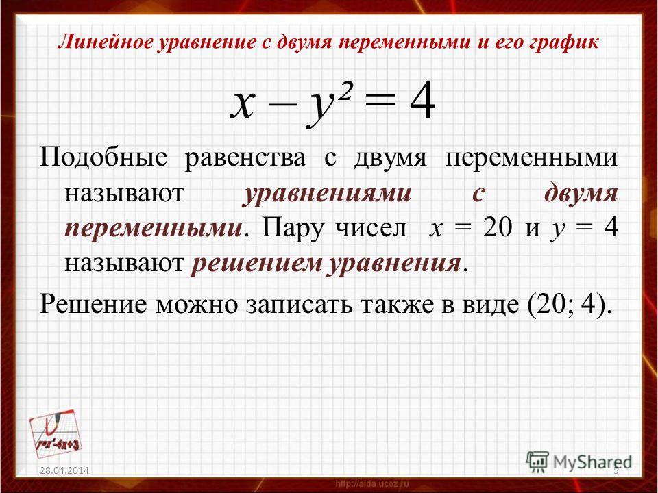 Линейное уравнение с двумя переменными и его график х – у² = 4 Подобные равенства с двумя переменными называют уравнениями с двумя переменными. Пару чисел х = 20 и у = 4 называют решением уравнения. Решение можно записать также в виде (20; 4). 28.04.