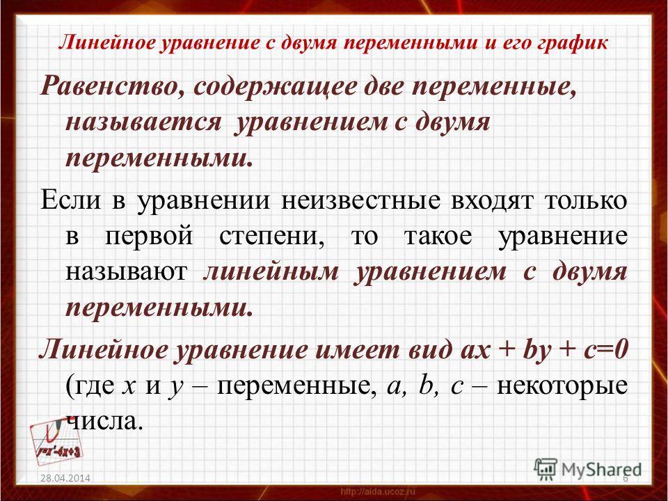 Линейное уравнение с двумя переменными и его график Равенство, содержащее две переменные, называется уравнением с двумя переменными. Если в уравнении неизвестные входят только в первой степени, то такое уравнение называют линейным уравнением с двумя