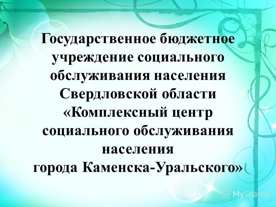 Государственное бюджетное учреждение социального обслуживания населения Свердловской области «Комплексный центр социального обслуживания населения города Каменска-Уральского»