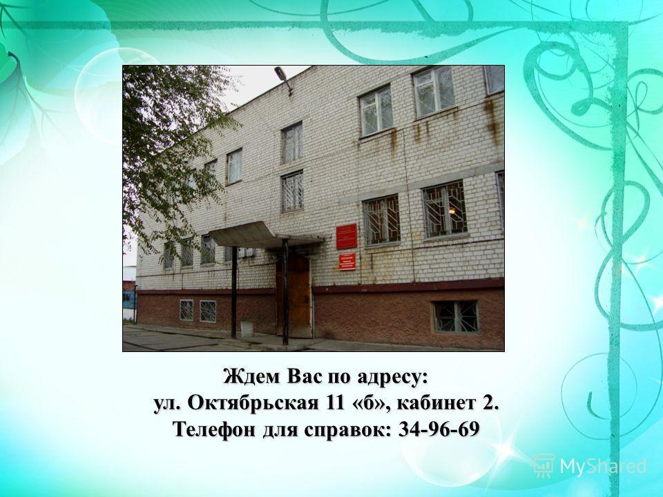 Ждем Вас по адресу: ул. Октябрьская 11 «б», кабинет 2. Телефон для справок: 34-96-69