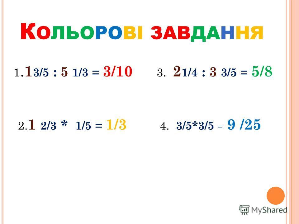 К ОЛЬОРОВІ ЗАВДАННЯ 1. 1 3/5 : 5 1/3 = 3/10 3. 2 1/4 : 3 3/5 = 5/8 2. 1 2/3 * 1/5 = 1/3 4. 3/5*3/5 = 9 /25