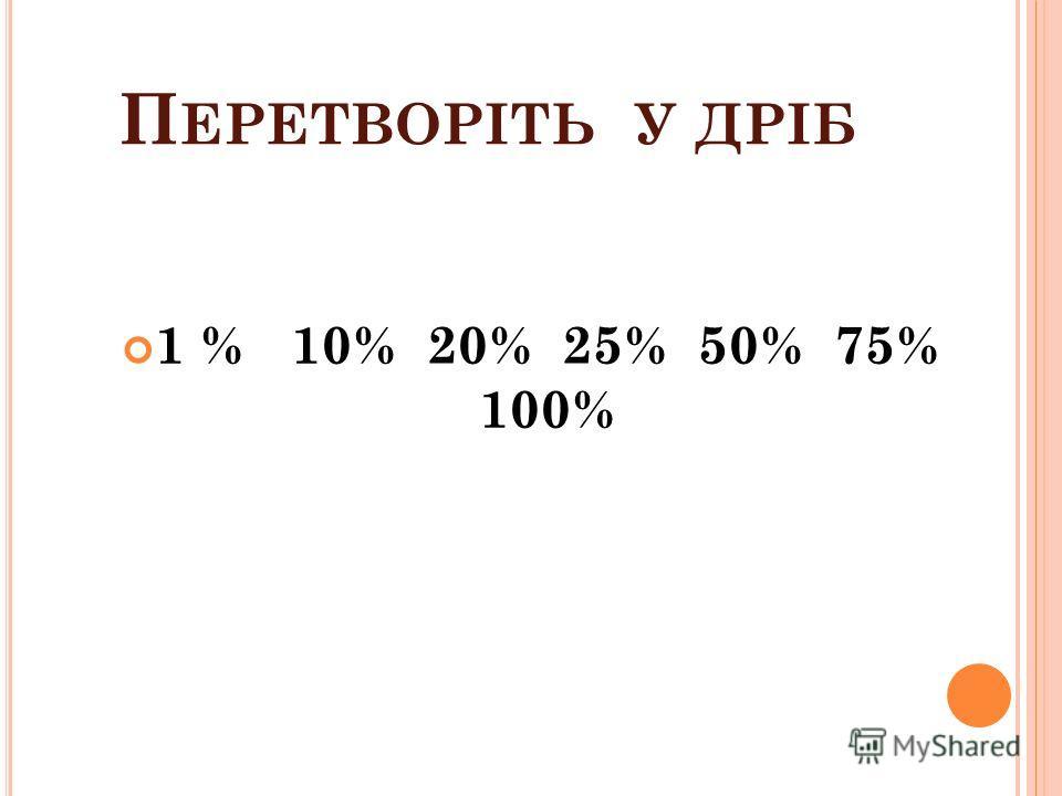 П ЕРЕТВОРІТЬ У ДРІБ 1 % 10% 20% 25% 50% 75% 100%