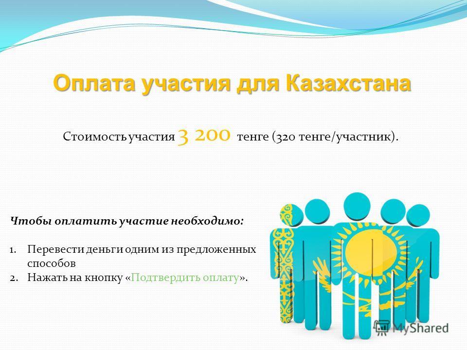 Оплата участия для Казахстана Стоимость участия 3 200 тенге (320 тенге/участник). Чтобы оплатить участие необходимо: 1.Перевести деньги одним из предложенных способов 2.Нажать на кнопку «Подтвердить оплату».