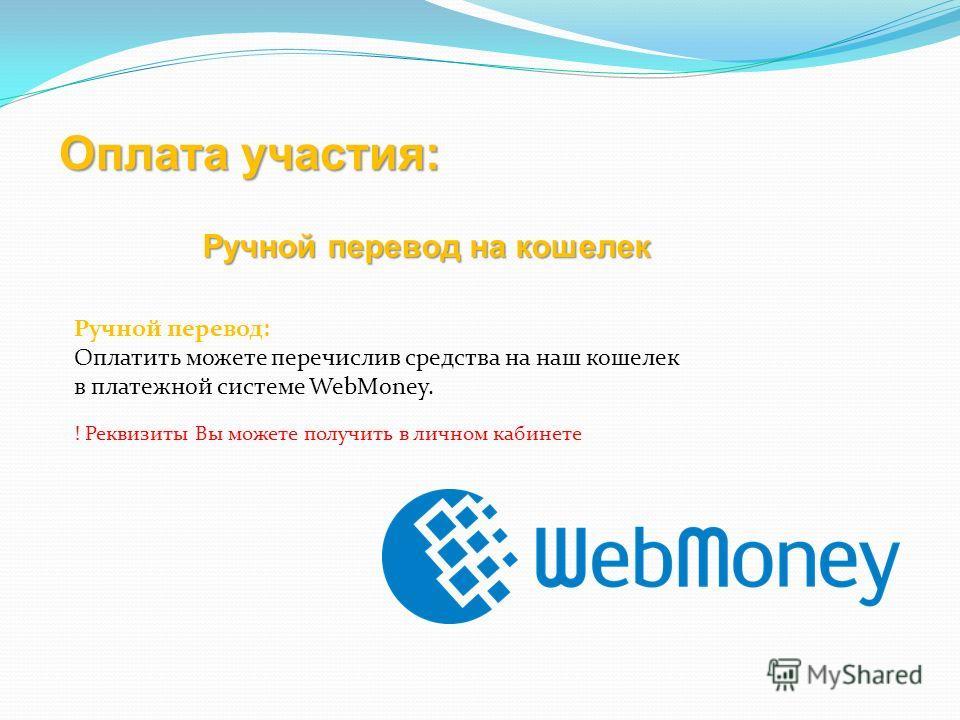 Оплата участия: Ручной перевод: Оплатить можете перечислив средства на наш кошелек в платежной системе WebMoney. ! Реквизиты Вы можете получить в личном кабинете Ручной перевод на кошелек