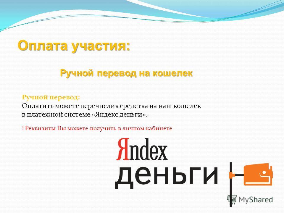 Оплата участия: Ручной перевод: Оплатить можете перечислив средства на наш кошелек в платежной системе «Яндекс деньги». ! Реквизиты Вы можете получить в личном кабинете Ручной перевод на кошелек