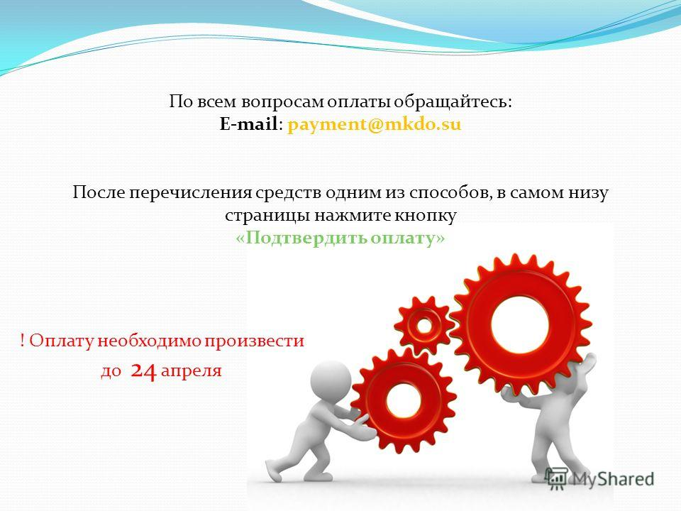 После перечисления средств одним из способов, в самом низу страницы нажмите кнопку «Подтвердить оплату» ! Оплату необходимо произвести до 24 апреля По всем вопросам оплаты обращайтесь: E-mail: payment@mkdo.su