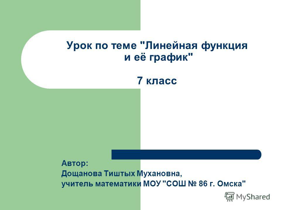 Урок по теме Линейная функция и её график 7 класс Автор: Дощанова Тиштых Мухановна, учитель математики МОУ СОШ 86 г. Омска