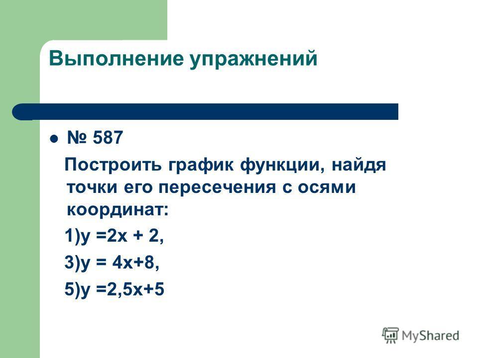 Выполнение упражнений 587 Построить график функции, найдя точки его пересечения с осями координат: 1)у =2х + 2, 3)у = 4х+8, 5)у =2,5х+5
