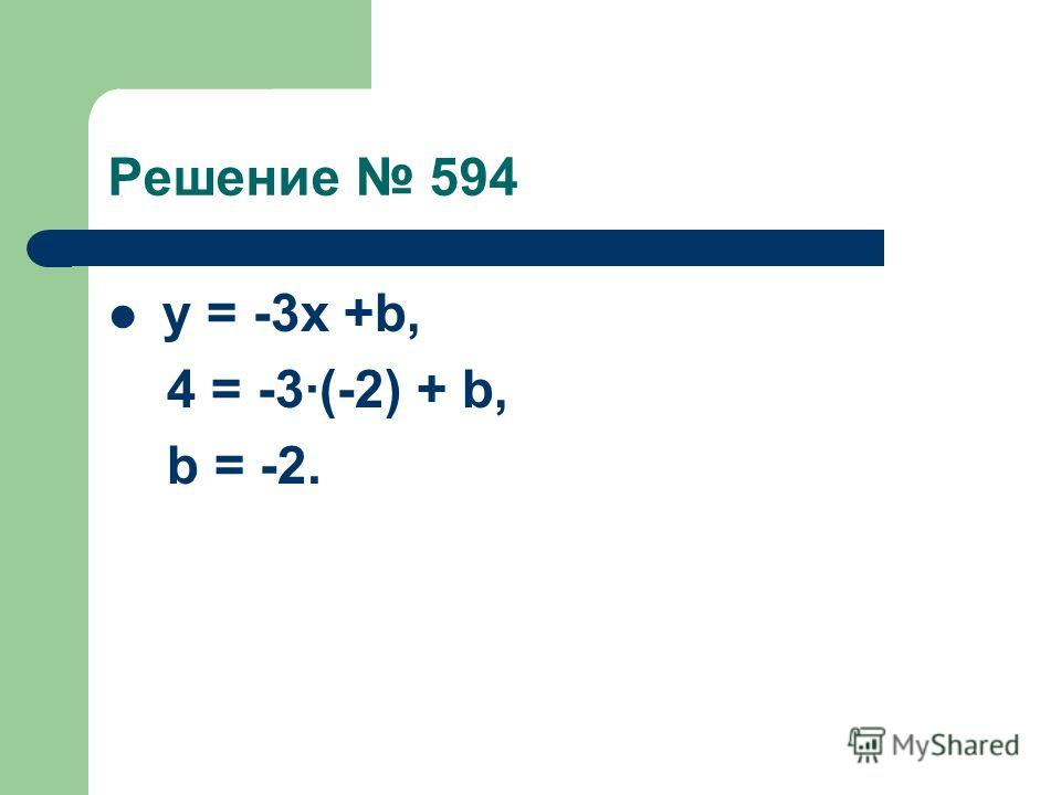 Решение 594 у = -3х +b, 4 = -3(-2) + b, b = -2.