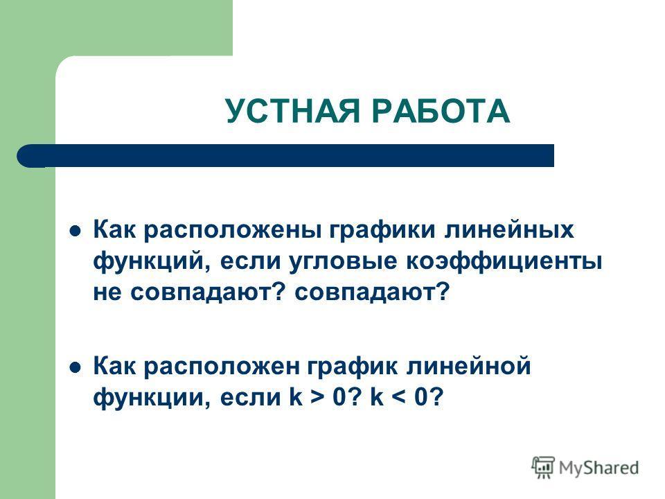 УСТНАЯ РАБОТА Как расположены графики линейных функций, если угловые коэффициенты не совпадают? совпадают? Как расположен график линейной функции, если k > 0? k < 0?