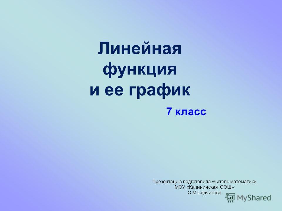 Линейная функция и ее график Презентацию подготовила учитель математики МОУ «Калининская ООШ» О.М.Садчикова 7 класс
