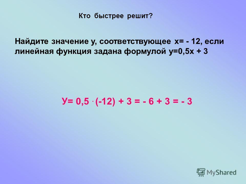 Кто быстрее решит? Найдите значение у, соответствующее х= - 12, если линейная функция задана формулой у=0,5х + 3 У= 0,5. (-12) + 3 = - 6 + 3 = - 3