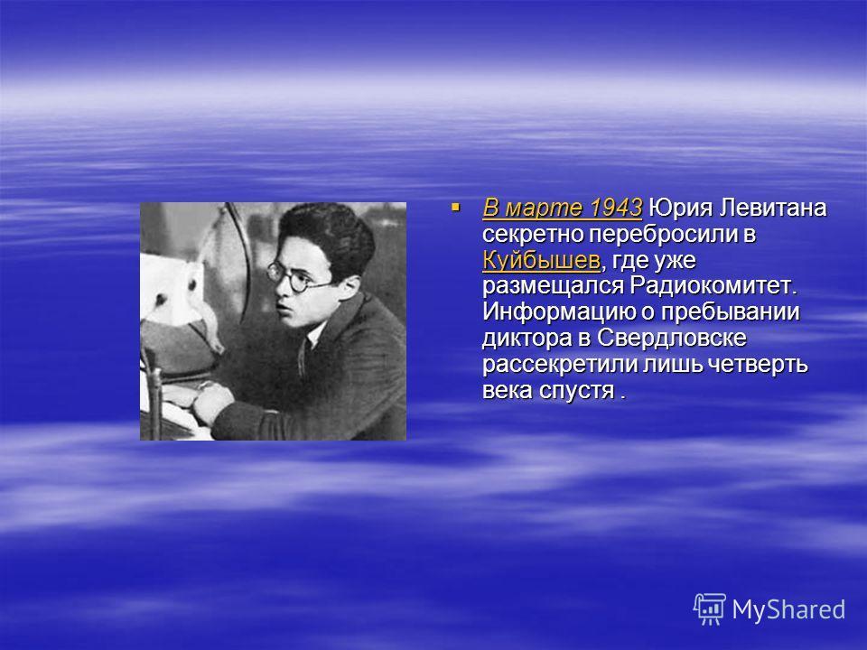 В марте 1943 Юрия Левитана секретно перебросили в Куйбышев, где уже размещался Радиокомитет. Информацию о пребывании диктора в Свердловске рассекретили лишь четверть века спустя. В марте 1943 Юрия Левитана секретно перебросили в Куйбышев, где уже раз