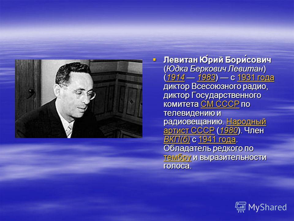 Левитан Ю́рий Бори́сович (Юдка Беркович Левитан) (1914 1983) с 1931 года диктор Всесоюзного радио, диктор Государственного комитета СМ СССР по телевидению и радиовещанию. Народный артист СССР (1980). Член ВКП(б) с 1941 года. Обладатель редкого по тем