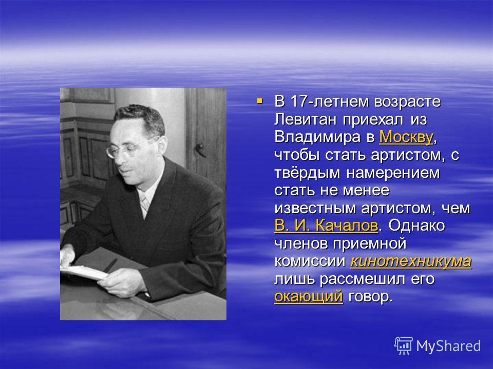 В 17-летнем возрасте Левитан приехал из Владимира в Москву, чтобы стать артистом, с твёрдым намерением стать не менее известным артистом, чем В. И. Качалов. Однако членов приемной комиссии кинотехникума лишь рассмешил его окающий говор. В 17-летнем в