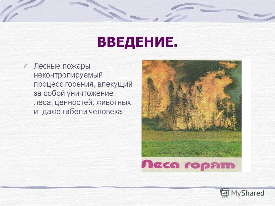 Лесные пожары - неконтролируемый процесс горения, влекущий за собой уничтожение леса, ценностей, животных и даже гибели человека. ВВЕДЕНИЕ.