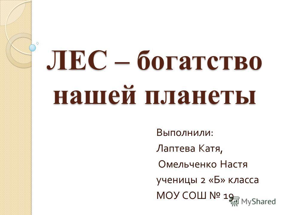 ЛЕС – богатство нашей планеты Выполнили : Лаптева Катя, Омельченко Настя ученицы 2 « Б » класса МОУ СОШ 19