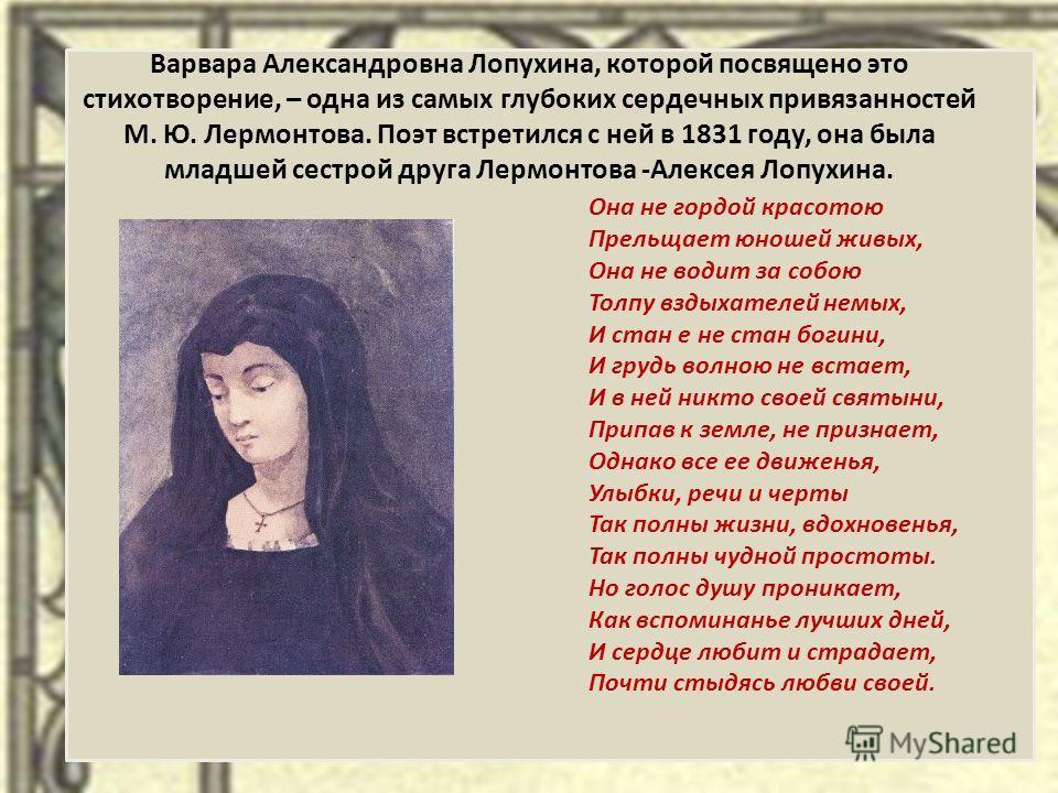 Варвара Александровна Лопухина, которой посвящено это стихотворение, – одна из самых глубоких сердечных привязанностей М. Ю. Лермонтова. Поэт встретился с ней в 1831 году, она была младшей сестрой друга Лермонтова -Алексея Лопухина. Она не гордой кра