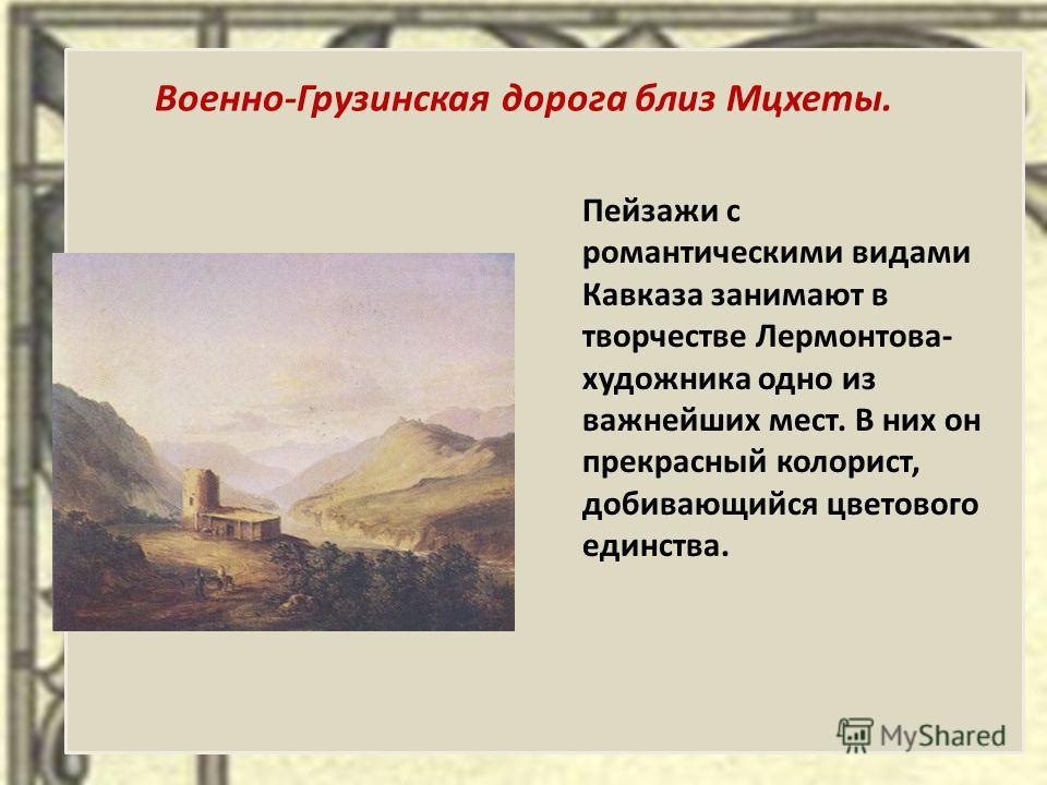 Военно-Грузинская дорога близ Мцхеты. Пейзажи с романтическими видами Кавказа занимают в творчестве Лермонтова- художника одно из важнейших мест. В них он прекрасный колорист, добивающийся цветового единства.