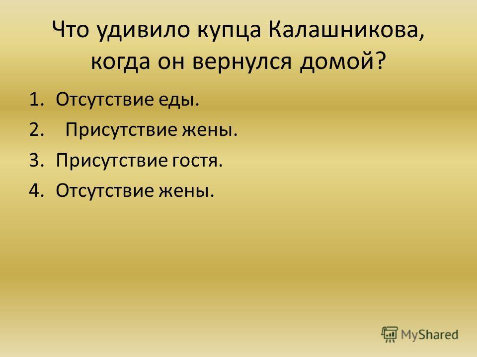 Что удивило купца Калашникова, когда он вернулся домой? 1.Отсутствие еды. 2. Присутствие жены. 3.Присутствие гостя. 4.Отсутствие жены.