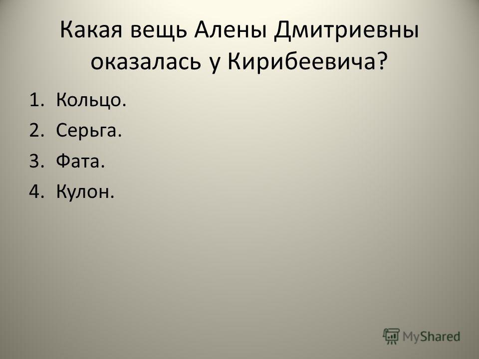 Какая вещь Алены Дмитриевны оказалась у Кирибеевича? 1.Кольцо. 2.Серьга. 3.Фата. 4.Кулон.