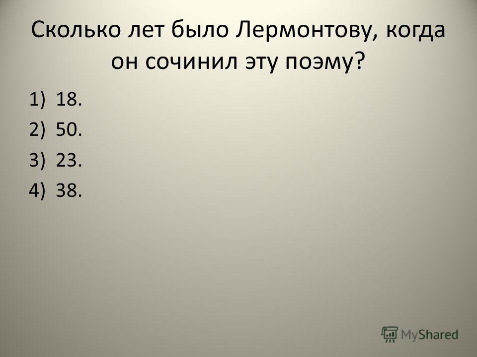 Сколько лет было Лермонтову, когда он сочинил эту поэму? 1)18. 2)50. 3)23. 4)38.