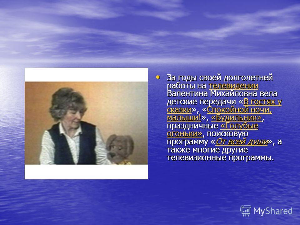 За годы своей долголетней работы на телевидении Валентина Михайловна вела детские передачи «В гостях у сказки», «Спокойной ночи, малыши!», «Будильник», праздничные «Голубые огоньки», поисковую программу «От всей души», а также многие другие телевизио