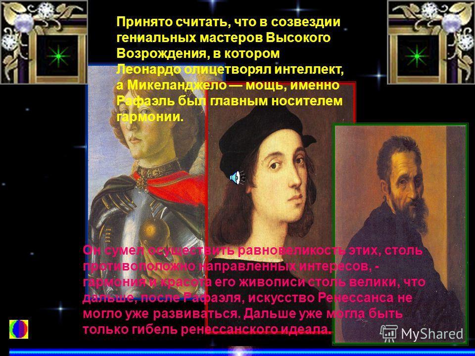 Принято считать, что в созвездии гениальных мастеров Высокого Возрождения, в котором Леонардо олицетворял интеллект, а Микеланджело мощь, именно Рафаэль был главным носителем гармонии. Он сумел осуществить равновеликость этих, столь противоположно на